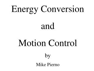 Energy Conversion  and  Motion Control by  Mike Pierno