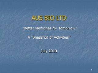 AUS BIO LTD    Better Medicines for Tomorrow    A  Snapshot of Activities    July 2010