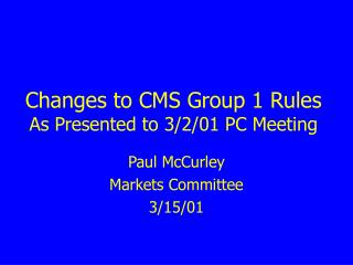 Changes to CMS Group 1 Rules As Presented to 3/2/01 PC Meeting