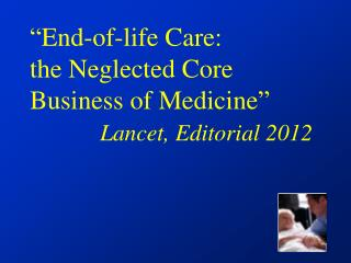 """ End-of-life Care:  the Neglected Core Business of Medicine "" Lancet, Editorial 2012"