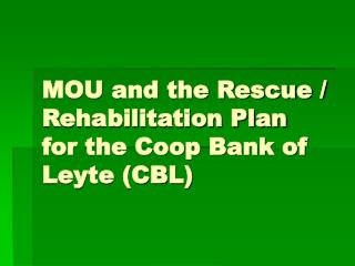 MOU and the Rescue / Rehabilitation Plan for the Coop Bank of Leyte (CBL)