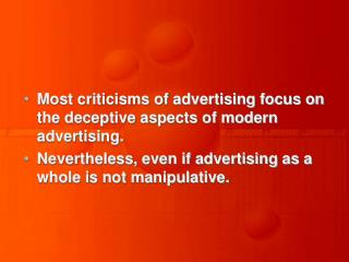 Most criticisms of advertising focus on the deceptive aspects of modern advertising.  Nevertheless, even if advertising