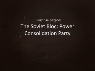 The Soviet Bloc: Power Consolidation Party