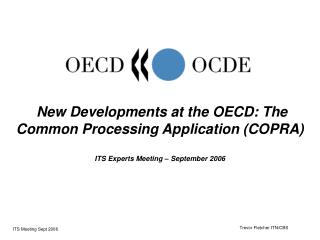 New Developments at the OECD: The Common Processing Application COPRA  ITS Experts Meeting   September 2006