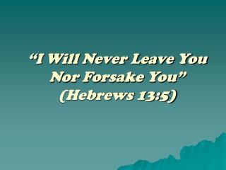 """I Will Never Leave You Nor Forsake You"" (Hebrews 13:5)"