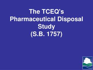 The TCEQ's Pharmaceutical Disposal Study  (S.B. 1757)