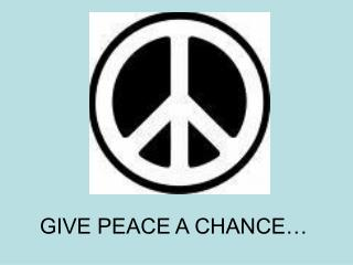GIVE PEACE A CHANCE…
