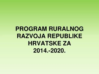 PROGRAM RURALNOG RAZVOJA REPUBLIKE HRVATSKE ZA  2014.-2020.