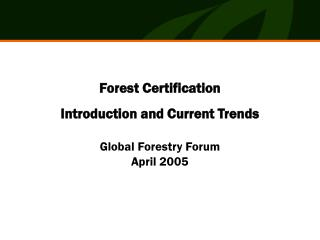 Forest Certification Introduction and Current Trends Global Forestry Forum April 2005