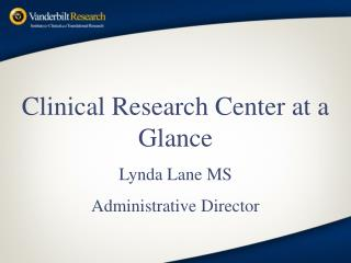 Clinical Research Center at a  Glance Lynda Lane MS Administrative Director