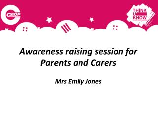 Awareness raising session for   Parents and Carers  Mrs Emily Jones