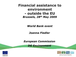 Financial assistance to environment - outside the EU Brussels, 28 th  May 2009 World Bank event