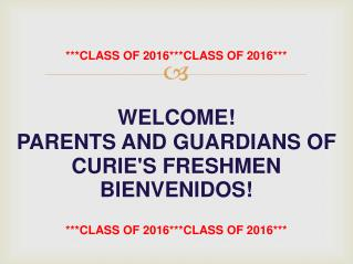 ***CLASS OF 2016***CLASS OF 2016*** WELCOME! PARENTS AND GUARDIANS OF CURIE'S FRESHMEN