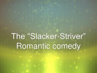 "The ""Slacker-Striver"" Romantic comedy"