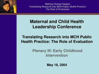Making Change Happen Translating Research into MCH Public Health Practice: The Role of Evaluation