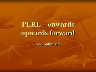 PERL – onwards upwards forward