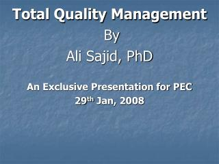 Total Quality Management  By  Ali Sajid, PhD  An Exclusive Presentation for PEC 29 th  Jan, 2008