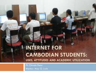 Internet for Cambodian students: USES, ATTITUDES AND ACADEMIC UTILIZATION
