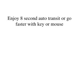 Enjoy 8 second auto transit or go faster with key or mouse