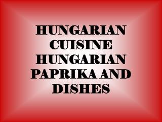 HUNGARIAN CUISINE HUNGARIAN PAPRIKA AND DISHES
