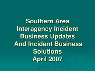 Southern Area  Interagency Incident Business Updates  And Incident Business Solutions April 2007