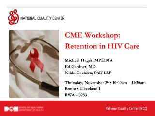 CME Workshop: Retention in HIV Care Michael Hager, MPH MA Ed Gardner, MD Nikki Cockern, PhD LLP