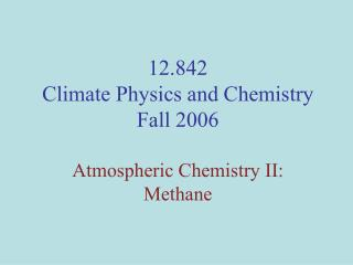 12.842 Climate Physics and Chemistry Fall 2006 Atmospheric Chemistry II: Methane