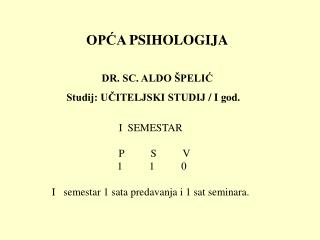 OPĆA  PSIHOLOGIJA DR. SC. ALDO ŠPELIĆ Studij: UČITELJSKI STUDIJ  /  I god.