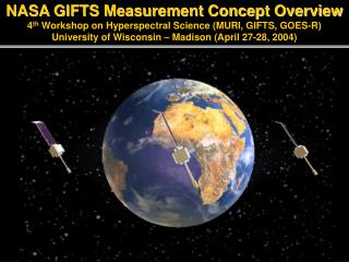 NASA GIFTS Measurement Concept Overview 4th Workshop on Hyperspectral Science MURI, GIFTS, GOES-R University of Wisconsi