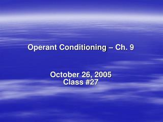 Operant Conditioning – Ch. 9 October 26, 2005 Class #27