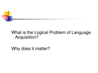 What is the Logical Problem of Language Acquisition? Why does it matter?