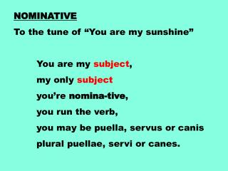 "NOMINATIVE To the tune of ""You are my sunshine""  	You are my  subject ,  	my only  subject"