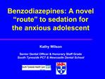 Benzodiazepines: A novel  route  to sedation for the anxious adolescent    Kathy Wilson  Senior Dental Officer  Honorary