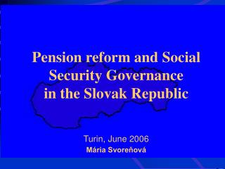 Pension reform and Social Security Governance in the Slovak Republic Turin, June 2006