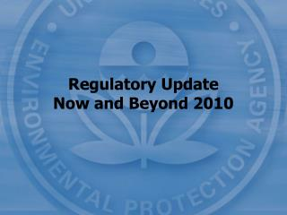 Regulatory Update Now and Beyond 2010