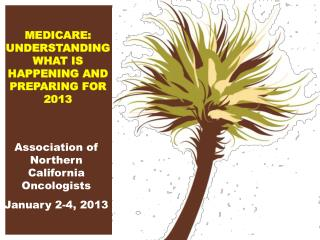 MEDICARE:  UNDERSTANDINGWHAT IS HAPPENING AND PREPARING FOR 2013
