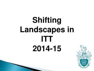 Shifting Landscapes in ITT 2014-15