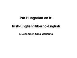 Put Hungarian on It:  Irish-Englis h/ Hiberno-English 5 December, Gula Marianna