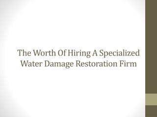 The Worth of Hiring a Specialized Water Damage Restoration F