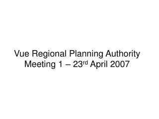 Vue Regional Planning Authority Meeting 1 – 23 rd  April 2007