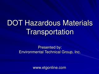 DOT Hazardous Materials Transportation Presented by: Environmental Technical Group, Inc.