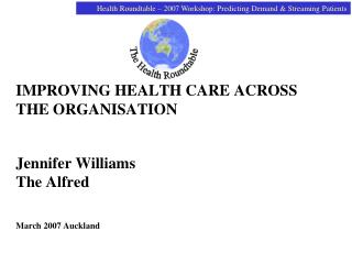IMPROVING HEALTH CARE ACROSS THE ORGANISATION Jennifer Williams The Alfred March 2007 Auckland