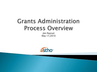 Grants Administration Process Overview Jim Pearsol May 17,2010