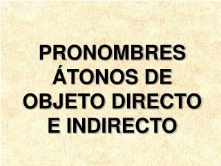 PRONOMBRES ÁTONOS DE OBJETO DIRECTO E INDIRECTO