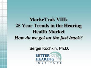 MarkeTrak VIII:  25 Year Trends in the Hearing Health Market How do we get on the fast track?