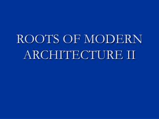 ROOTS OF MODERN ARCHITECTURE II
