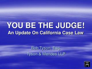 YOU BE THE JUDGE! An Update On California Case Law