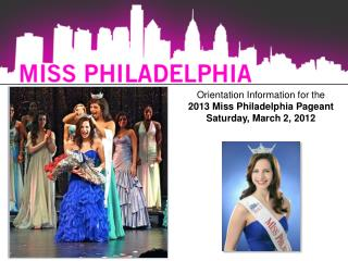Orientation Information for the  2013 Miss Philadelphia Pageant Saturday, March 2, 2012