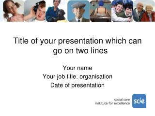 Title of your presentation which can go on two lines Your name Your job title, organisation