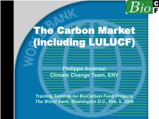 The Carbon Market (including LULUCF)  Philippe Ambrosi Climate Change Team, ENV